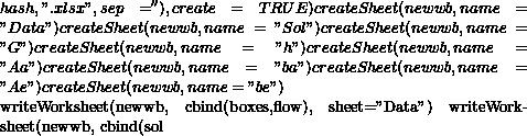 "hash,"".xlsx"", sep=''), create=TRUE) createSheet(newwb, name=""Data"") createSheet(newwb, name=""Sol"") createSheet(newwb, name=""G"") createSheet(newwb, name=""h"") createSheet(newwb, name=""Aa"") createSheet(newwb, name=""ba"") createSheet(newwb, name=""Ae"") createSheet(newwb, name=""be"")  writeWorksheet(newwb, cbind(boxes,flow), sheet=""Data"") writeWorksheet(newwb, cbind(sol"