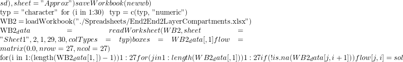 "sd) , sheet=""Approx"")   saveWorkbook(newwb)      typ = ""character""   for (i in 1:30) { 	typ = c(typ, ""numeric"")   }    WB2 = loadWorkbook(""./Spreadsheets/End2End2LayerCompartments.xlsx"")   WB2_data = readWorksheet(WB2, sheet=""Sheet1"", 2, 1,29, 30, colTypes=typ )   boxes = WB2_data[,1]   flow = matrix(0.0, nrow=27, ncol=27)          for(i in 1:(length(WB2_data[1,])-1) ) { ## 1:27       for (j in 1:length(WB2_data[,1])) {  ## 1:27         if (!is.na(WB2_data[j,i+1])) {           flow[j,i] = sol"